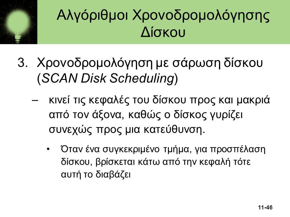 11-46 3.Χρονοδρομολόγηση με σάρωση δίσκου (SCAN Disk Scheduling) –κινεί τις κεφαλές του δίσκου προς και μακριά από τον άξονα, καθώς ο δίσκος γυρίζει σ