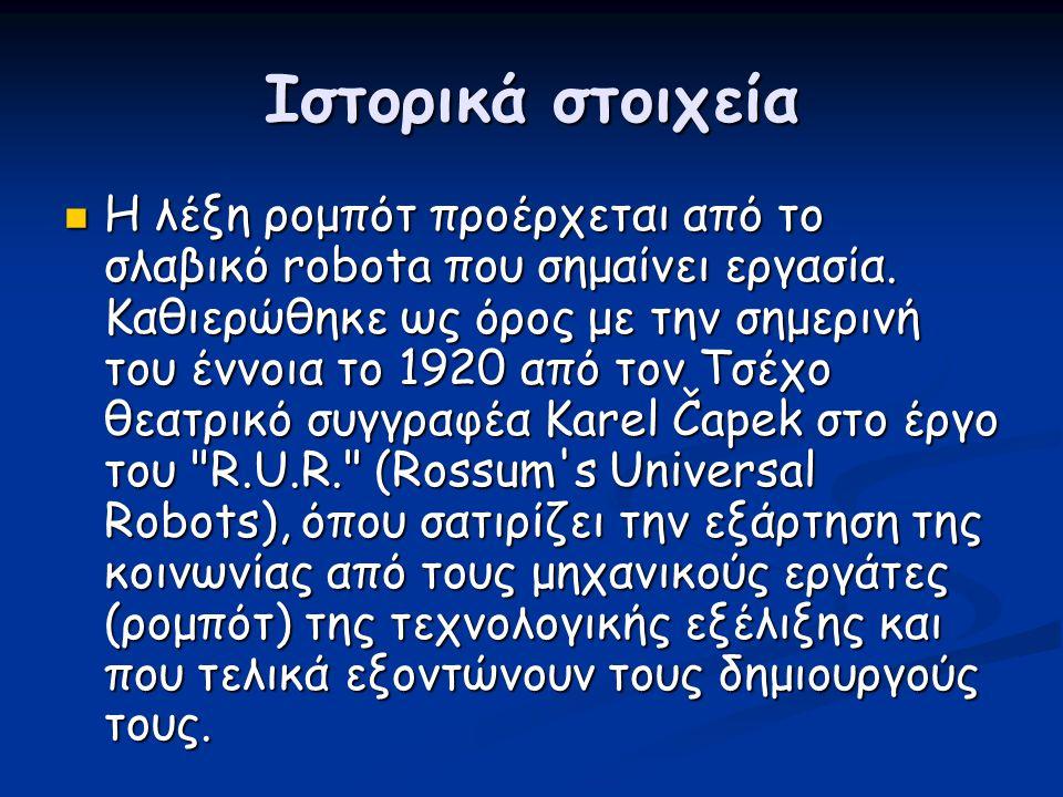 Ιστορικά στοιχεία  Η λέξη ρομπότ προέρχεται από το σλαβικό robota που σημαίνει εργασία. Καθιερώθηκε ως όρος με την σημερινή του έννοια το 1920 από το