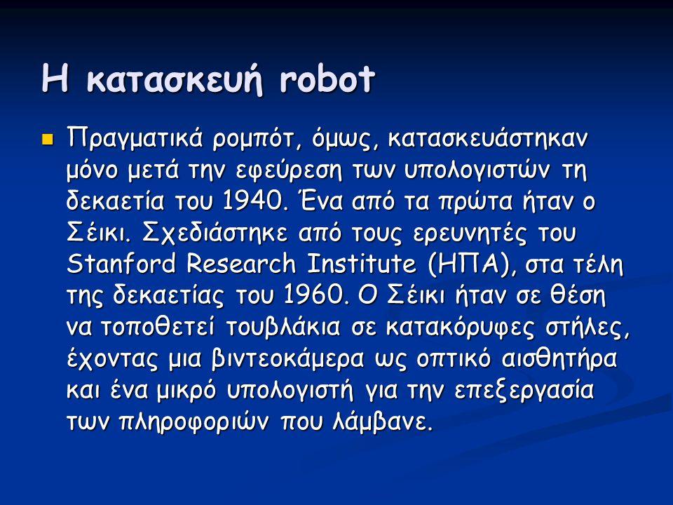 Η κατασκευή robot  Πραγματικά ρομπότ, όμως, κατασκευάστηκαν μόνο μετά την εφεύρεση των υπολογιστών τη δεκαετία του 1940. Ένα από τα πρώτα ήταν ο Σέικ