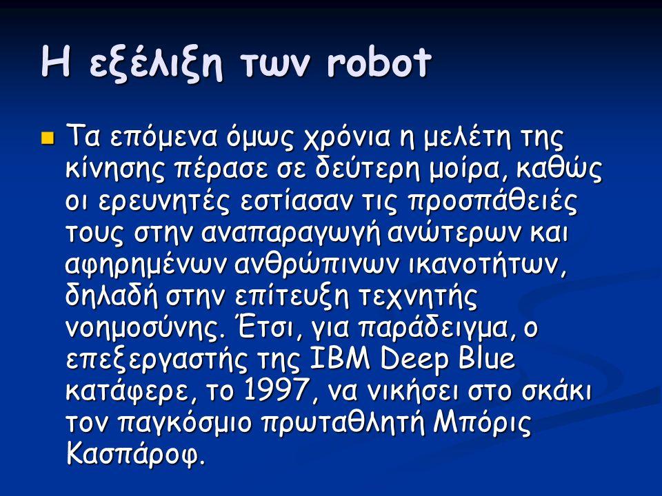 Η εξέλιξη των robot  Τα επόμενα όμως χρόνια η μελέτη της κίνησης πέρασε σε δεύτερη μοίρα, καθώς οι ερευνητές εστίασαν τις προσπάθειές τους στην αναπα