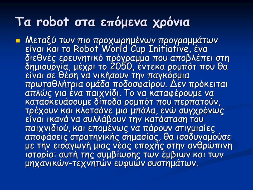 Τα robot στα επόμενα χρόνια  Μεταξύ των πιο προχωρημένων προγραμμάτων είναι και το Robot World Cup Initiative, ένα διεθνές ερευνητικό πρόγραμμα που α