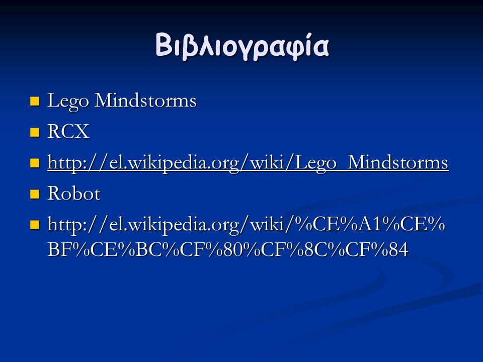 Βιβλιογραφία  Lego Mindstorms  RCX  http://el.wikipedia.org/wiki/Lego_Mindstorms  Robot  http://el.wikipedia.org/wiki/%CE%A1%CE% BF%CE%BC%CF%80%C