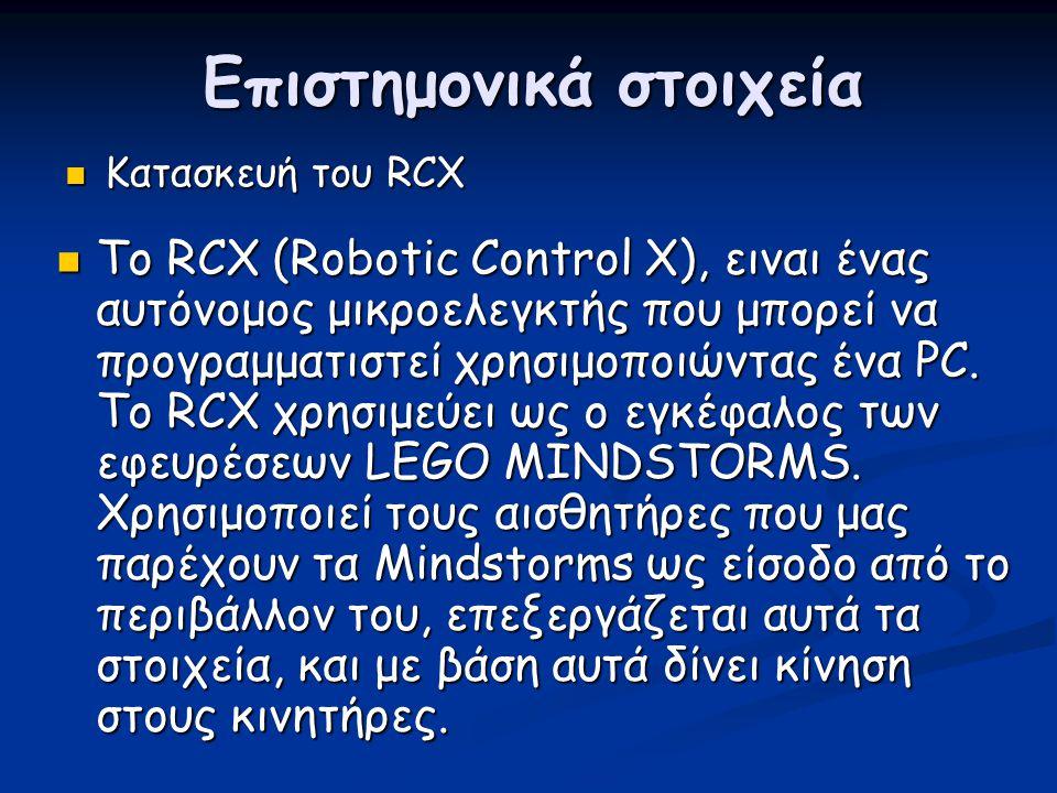 Επιστημονικά στοιχεία  Κατασκευή του RCX  Το RCX (Robotic Control X), ειναι ένας αυτόνομος μικροελεγκτής που μπορεί να προγραμματιστεί χρησιμοποιώντ