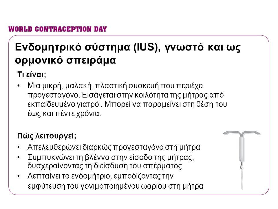 Ενδομητρικό σύστημα (IUS), γνωστό και ως ορμονικό σπειράμα Τι είναι; •Μια μικρή, μαλακή, πλαστική συσκευή που περιέχει προγεσταγόνο. Εισάγεται στην κο