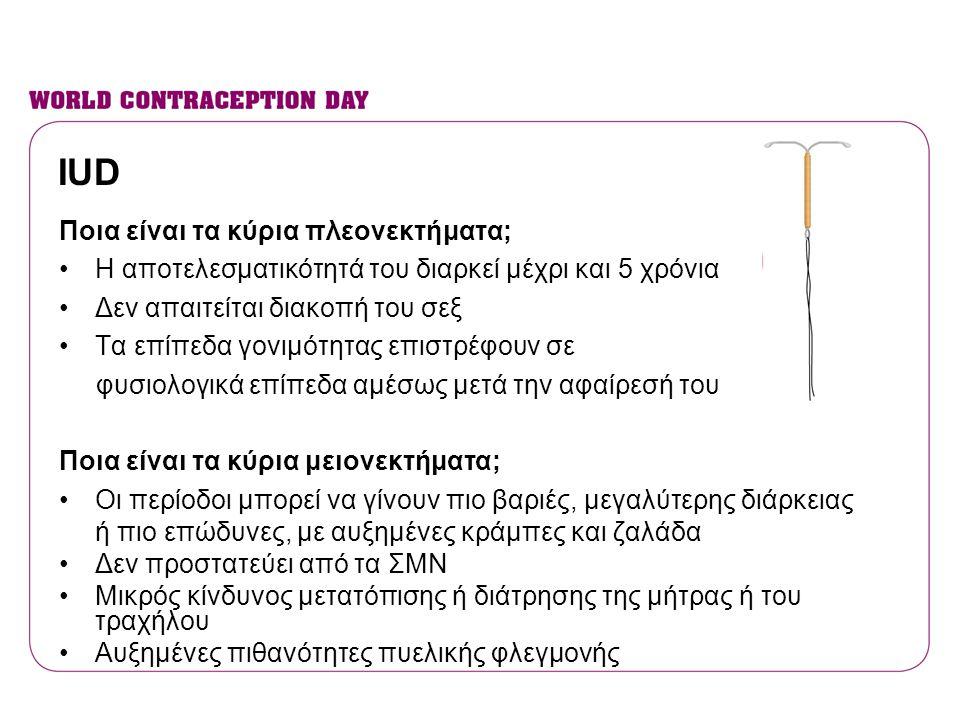 IUD Ποια είναι τα κύρια πλεονεκτήματα; •Η αποτελεσματικότητά του διαρκεί μέχρι και 5 χρόνια •Δεν απαιτείται διακοπή του σεξ •Τα επίπεδα γονιμότητας επ