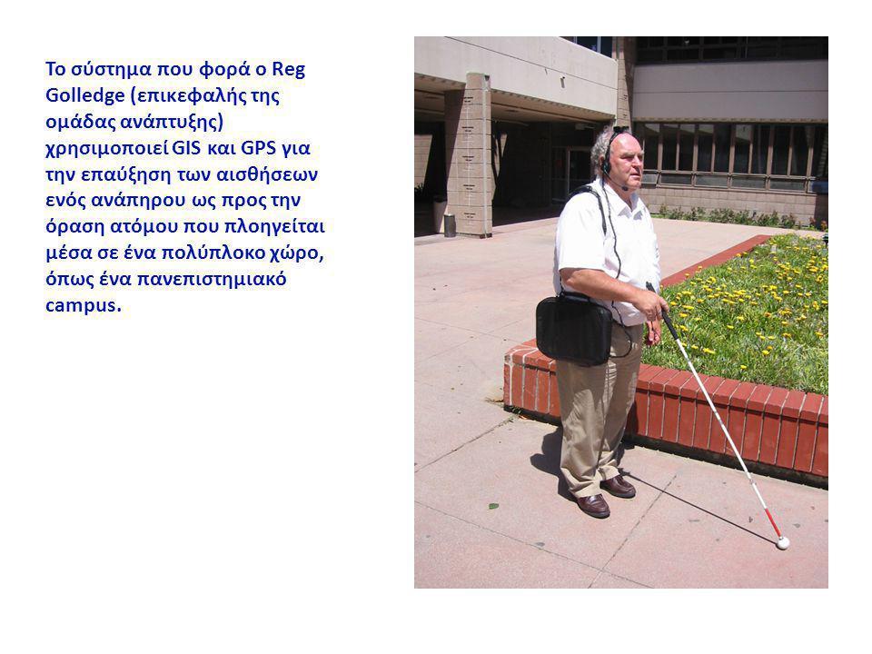 Το σύστημα που φορά ο Reg Golledge (επικεφαλής της ομάδας ανάπτυξης) χρησιμοποιεί GIS και GPS για την επαύξηση των αισθήσεων ενός ανάπηρου ως προς την όραση ατόμου που πλοηγείται μέσα σε ένα πολύπλοκο χώρο, όπως ένα πανεπιστημιακό campus.