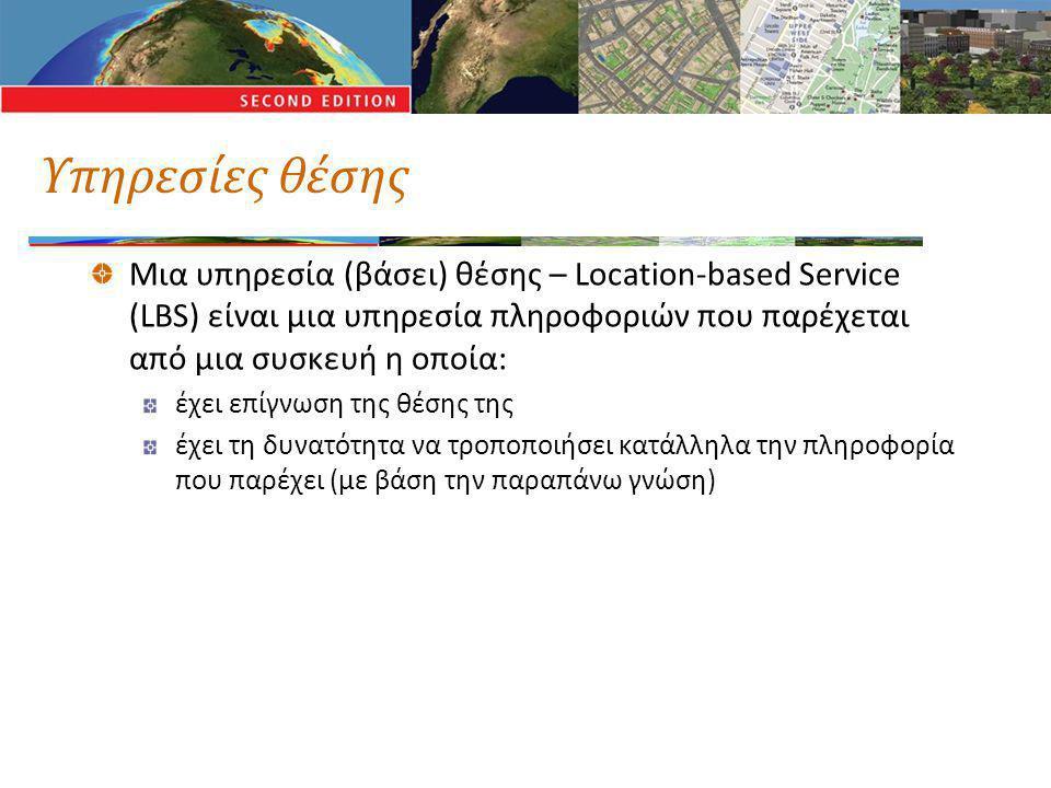 Υπηρεσίες θέσης Μια υπηρεσία (βάσει) θέσης – Location-based Service (LBS) είναι μια υπηρεσία πληροφοριών που παρέχεται από μια συσκευή η οποία: έχει επίγνωση της θέσης της έχει τη δυνατότητα να τροποποιήσει κατάλληλα την πληροφορία που παρέχει (με βάση την παραπάνω γνώση)