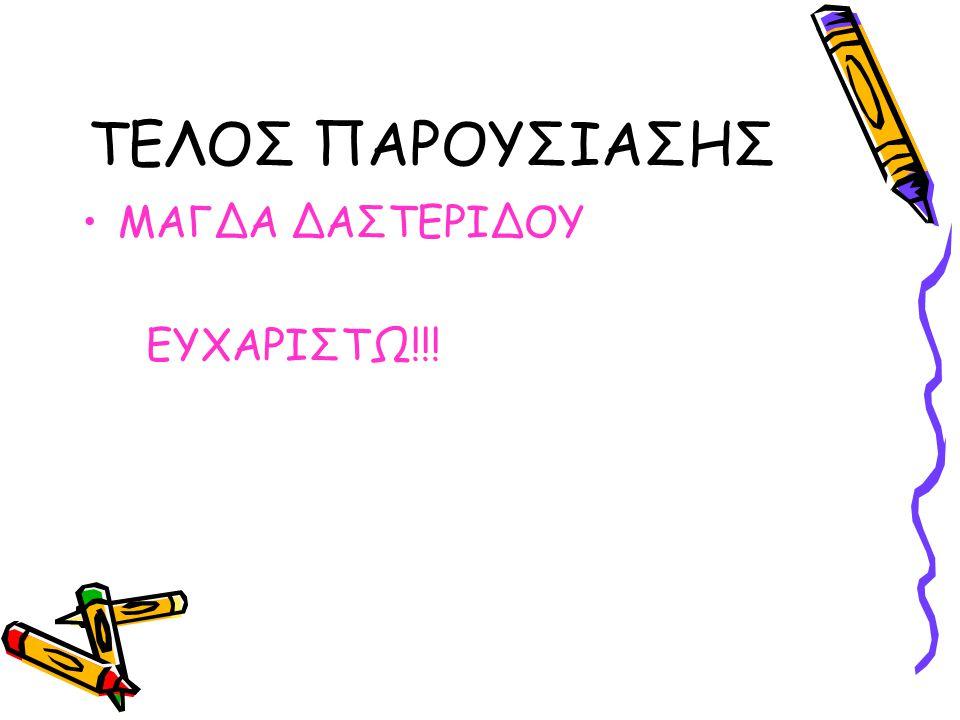 ΤΕΛΟΣ ΠΑΡΟΥΣΙΑΣΗΣ •ΜΑΓΔΑ ΔΑΣΤΕΡΙΔΟΥ ΕΥΧΑΡΙΣΤΩ!!!