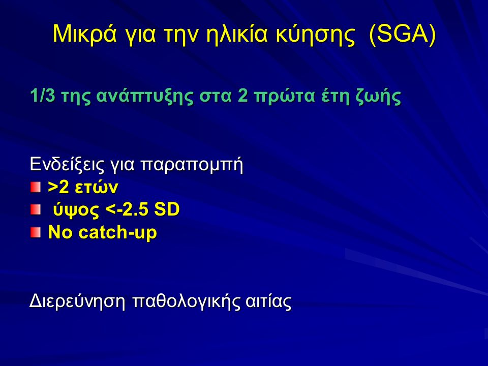 Μικρά για την ηλικία κύησης (SGA) 1/3 της ανάπτυξης στα 2 πρώτα έτη ζωής Ενδείξεις για παραπομπή >2 ετών ύψος <-2.5 SD ύψος <-2.5 SD No catch-up Διερεύνηση παθολογικής αιτίας