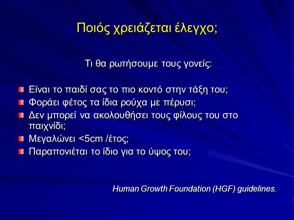 Ποιός χρειάζεται έλεγχο; Τι θα ρωτήσουμε τους γονείς: Τι θα ρωτήσουμε τους γονείς: Είναι το παιδί σας το πιο κοντό στην τάξη του; Φοράει φέτος τα ίδια ρούχα με πέρυσι; Δεν μπορεί να ακολουθήσει τους φίλους του στο παιχνίδι; Μεγαλώνει <5cm /έτος; Παραπονιέται το ίδιο για το ύψος του; Human Growth Foundation (HGF) guidelines.