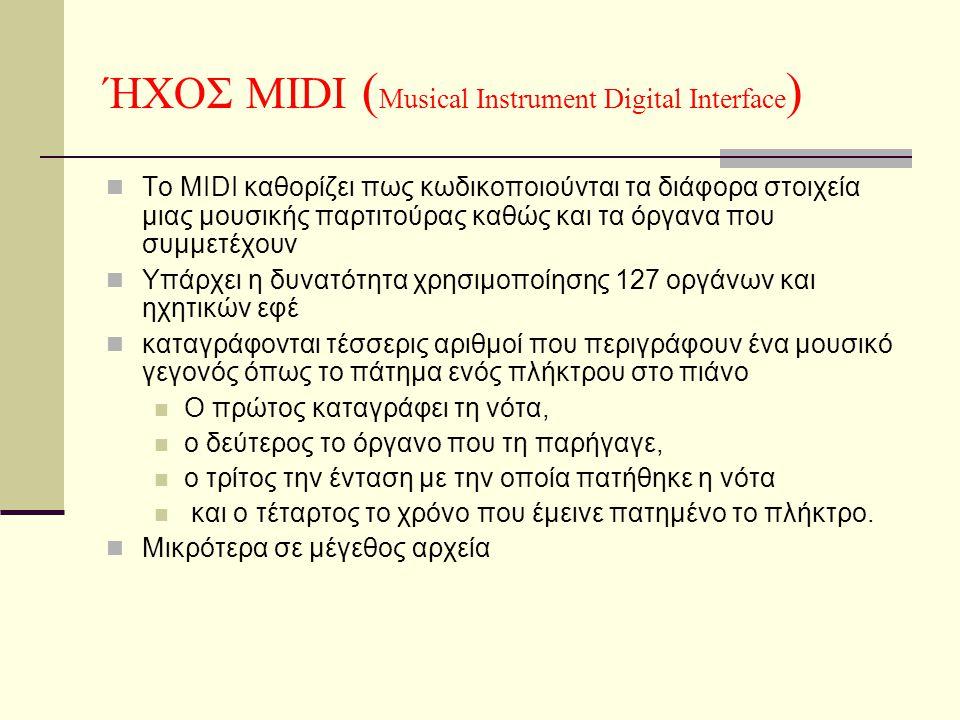 ΉΧΟΣ MIDI ( Musical Instrument Digital Interface )  Το MIDI καθορίζει πως κωδικοποιούνται τα διάφορα στοιχεία μιας μουσικής παρτιτούρας καθώς και τα όργανα που συμμετέχουν  Υπάρχει η δυνατότητα χρησιμοποίησης 127 οργάνων και ηχητικών εφέ  καταγράφονται τέσσερις αριθμοί που περιγράφουν ένα μουσικό γεγονός όπως το πάτημα ενός πλήκτρου στο πιάνο  Ο πρώτος καταγράφει τη νότα,  ο δεύτερος το όργανο που τη παρήγαγε,  ο τρίτος την ένταση με την οποία πατήθηκε η νότα  και ο τέταρτος το χρόνο που έμεινε πατημένο το πλήκτρο.