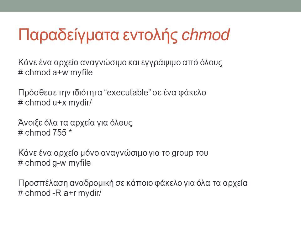 Παραδείγματα εντολής chmod Κάνε ένα αρχείο αναγνώσιμο και εγγράψιμο από όλους # chmod a+w myfile Πρόσθεσε την ιδιότητα executable σε ένα φάκελο # chmod u+x mydir/ Άνοιξε όλα τα αρχεία για όλους # chmod 755 * Κάνε ένα αρχείο μόνο αναγνώσιμο για το group του # chmod g-w myfile Προσπέλαση αναδρομική σε κάποιο φάκελο για όλα τα αρχεία # chmod -R a+r mydir/