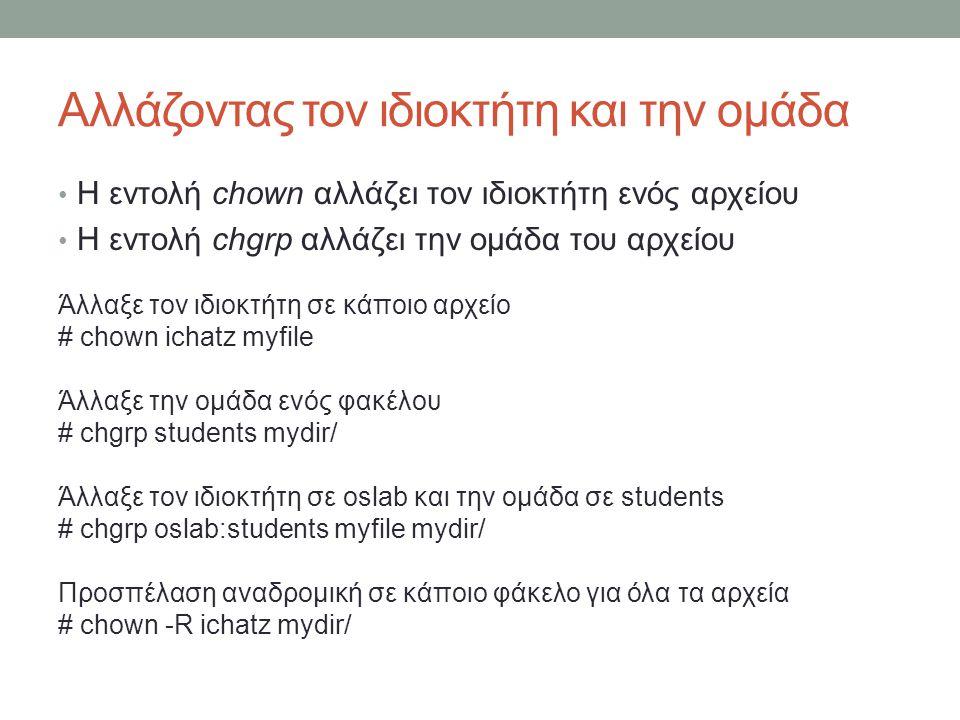 Αλλάζοντας τον ιδιοκτήτη και την ομάδα • Η εντολή chown αλλάζει τον ιδιοκτήτη ενός αρχείου • Η εντολή chgrp αλλάζει την ομάδα του αρχείου Άλλαξε τον ιδιοκτήτη σε κάποιο αρχείο # chown ichatz myfile Άλλαξε την ομάδα ενός φακέλου # chgrp students mydir/ Άλλαξε τον ιδιοκτήτη σε oslab και την ομάδα σε students # chgrp oslab:students myfile mydir/ Προσπέλαση αναδρομική σε κάποιο φάκελο για όλα τα αρχεία # chown -R ichatz mydir/