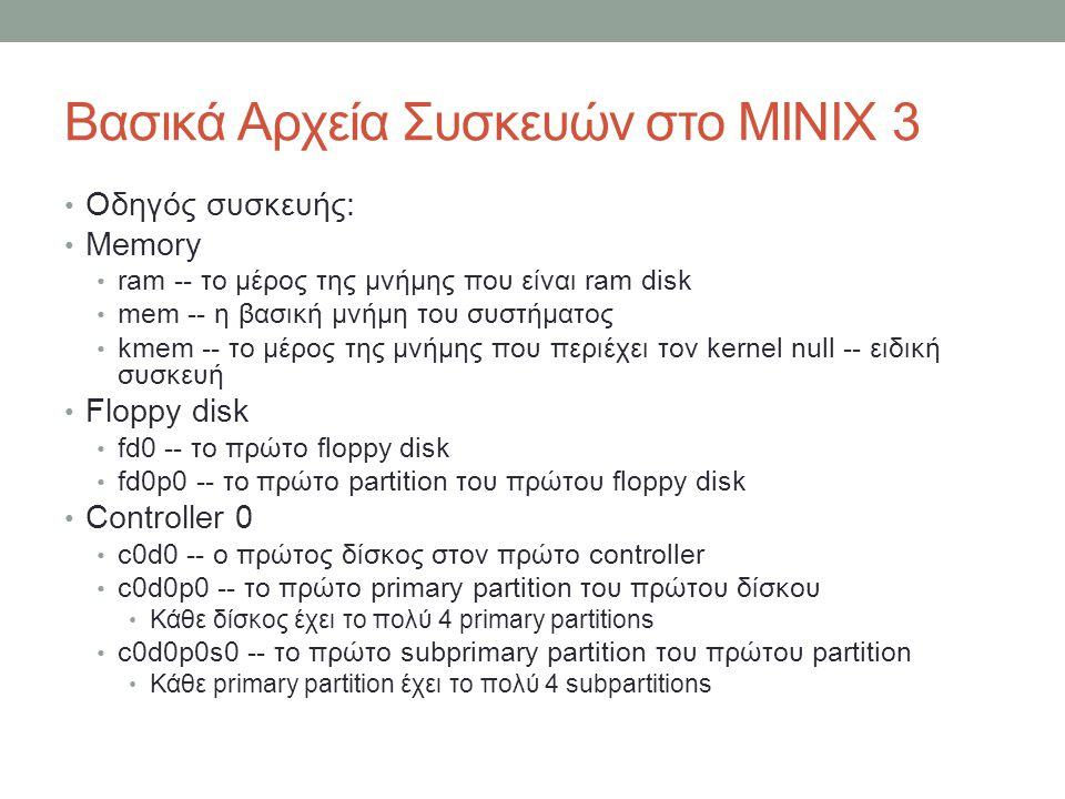 Βασικά Αρχεία Συσκευών στο MINIX 3 • Οδηγός συσκευής: • Memory • ram -- το μέρος της μνήμης που είναι ram disk • mem -- η βασική μνήμη του συστήματος • kmem -- το μέρος της μνήμης που περιέχει τον kernel null -- ειδική συσκευή • Floppy disk • fd0 -- το πρώτο floppy disk • fd0p0 -- το πρώτο partition του πρώτου floppy disk • Controller 0 • c0d0 -- ο πρώτος δίσκος στον πρώτο controller • c0d0p0 -- το πρώτο primary partition του πρώτου δίσκου • Κάθε δίσκος έχει το πολύ 4 primary partitions • c0d0p0s0 -- το πρώτο subprimary partition του πρώτου partition • Κάθε primary partition έχει το πολύ 4 subpartitions