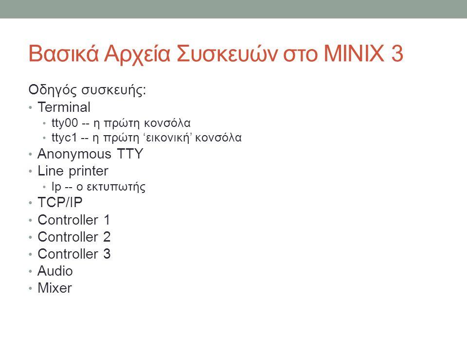 Βασικά Αρχεία Συσκευών στο MINIX 3 Οδηγός συσκευής: • Terminal • tty00 -- η πρώτη κονσόλα • ttyc1 -- η πρώτη 'εικονική' κονσόλα • Anonymous TTY • Line printer • lp -- ο εκτυπωτής • TCP/IP • Controller 1 • Controller 2 • Controller 3 • Audio • Mixer