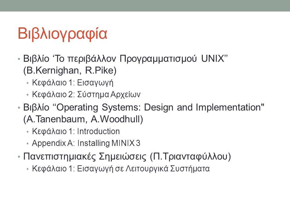 Βιβλιογραφία • Βιβλίο 'Το περιβάλλον Προγραμματισμού UNIX'' (B.Kernighan, R.Pike) • Κεφάλαιο 1: Εισαγωγή • Κεφάλαιο 2: Σύστημα Αρχείων • Βιβλίο ''Operating Systems: Design and Implementation (A.Tanenbaum, A.Woodhull) • Κεφάλαιο 1: Introduction • Appendix A: Installing MINIX 3 • Πανεπιστημιακές Σημειώσεις (Π.Τριανταφύλλου) • Κεφάλαιο 1: Εισαγωγή σε Λειτουργικά Συστήματα