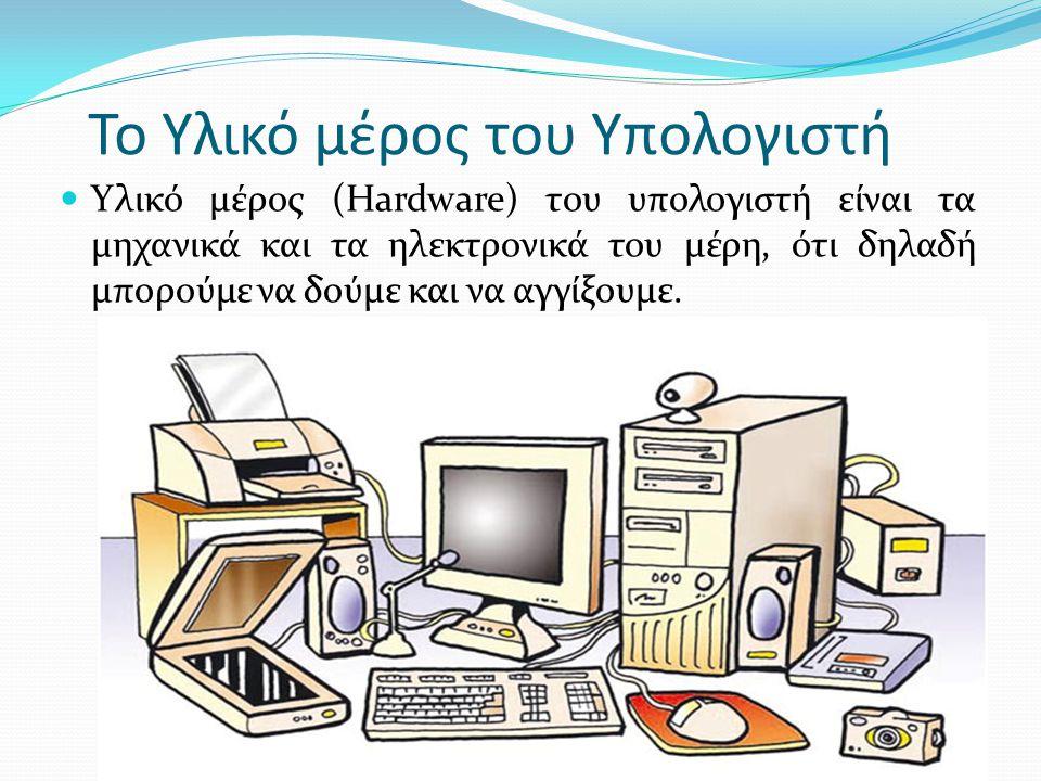 Το Υλικό μέρος του Υπολογιστή  Υλικό μέρος (Hardware) του υπολογιστή είναι τα μηχανικά και τα ηλεκτρονικά του μέρη, ότι δηλαδή μπορούμε να δούμε και