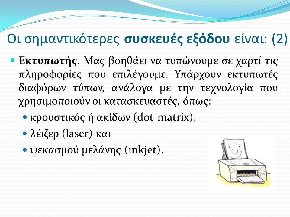  Εκτυπωτής. Μας βοηθάει να τυπώνουμε σε χαρτί τις πληροφορίες που επιλέγουμε. Υπάρχουν εκτυπωτές διαφόρων τύπων, ανάλογα με την τεχνολογία που χρησιμ