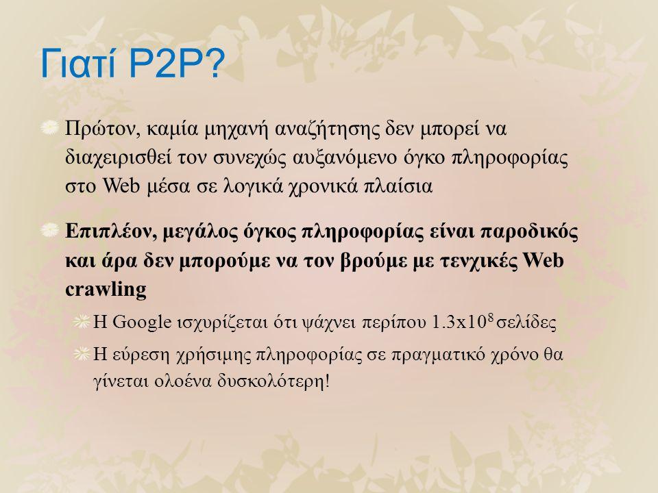 Γιατί P2P? Πρώτον, καμία μηχανή αναζήτησης δεν μπορεί να διαχειρισθεί τον συνεχώς αυξανόμενο όγκο πληροφορίας στο Web μέσα σε λογικά χρονικά πλαίσια Ε