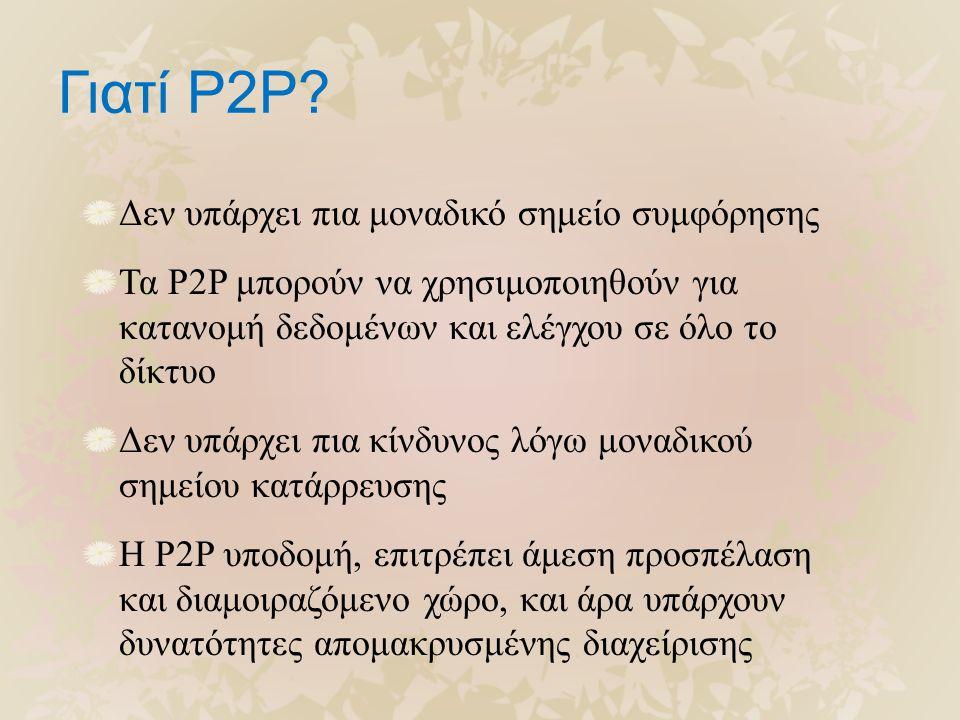 Γιατί P2P? Δεν υπάρχει πια μοναδικό σημείο συμφόρησης Τα P2P μπορούν να χρησιμοποιηθούν για κατανομή δεδομένων και ελέγχου σε όλο το δίκτυο Δεν υπάρχε