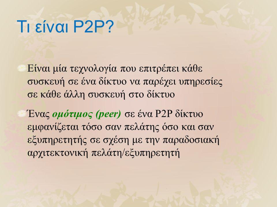 Τι είναι P2P? Είναι μία τεχνολογία που επιτρέπει κάθε συσκευή σε ένα δίκτυο να παρέχει υπηρεσίες σε κάθε άλλη συσκευή στο δίκτυο Ένας ομότιμος (peer)