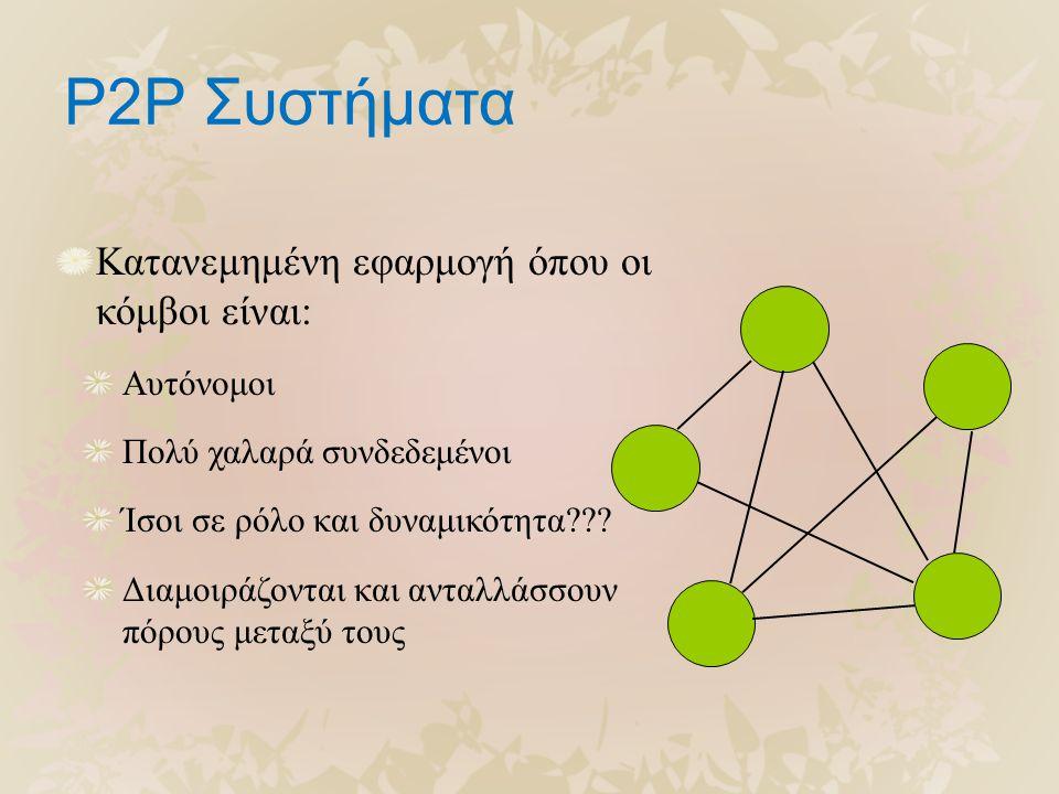 P2P Συστήματα Κατανεμημένη εφαρμογή όπου οι κόμβοι είναι: Αυτόνομοι Πολύ χαλαρά συνδεδεμένοι Ίσοι σε ρόλο και δυναμικότητα .