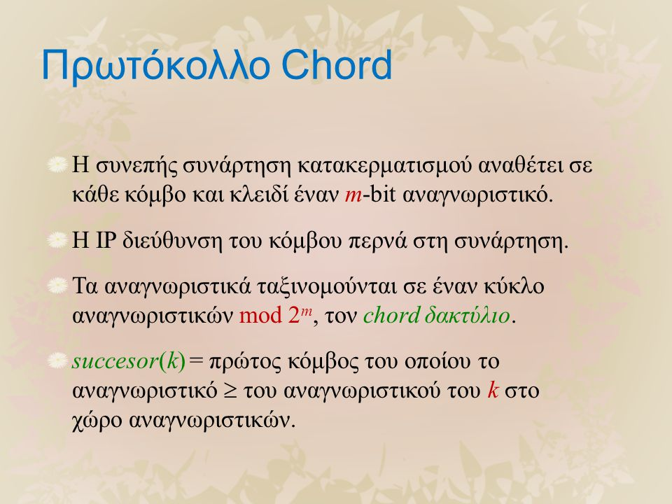 Πρωτόκολλο Chord Η συνεπής συνάρτηση κατακερματισμού αναθέτει σε κάθε κόμβο και κλειδί έναν m-bit αναγνωριστικό. Η IP διεύθυνση του κόμβου περνά στη σ