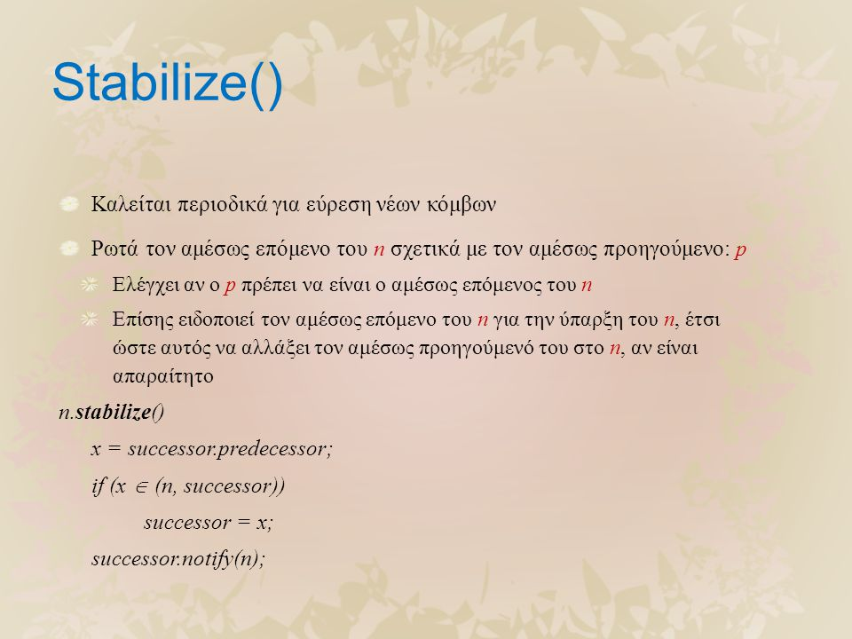 Stabilize() Καλείται περιοδικά για εύρεση νέων κόμβων Ρωτά τον αμέσως επόμενο του n σχετικά με τον αμέσως προηγούμενο: p Ελέγχει αν ο p πρέπει να είνα
