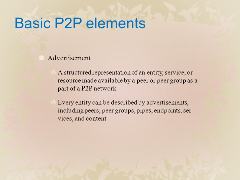 Basic P2P elements Advertisement A structured representation of an entity, service, or resource made available by a peer or peer group as a part of a P2P network Every entity can be described by advertisements, including peers, peer groups, pipes, endpoints, ser- vices, and content
