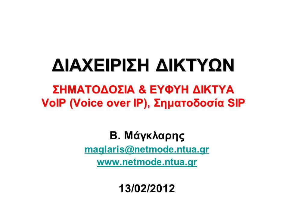 ΔΙΑΧΕΙΡΙΣΗ ΔΙΚΤΥΩΝ ΣΗΜΑΤΟΔΟΣΙΑ & ΕΥΦΥΗ ΔΙΚΤΥΑ VoIP (Voice over IP), Σηματοδοσία SIP Β. Μάγκλαρης maglaris@netmode.ntua.gr www.netmode.ntua.gr 13/02/20