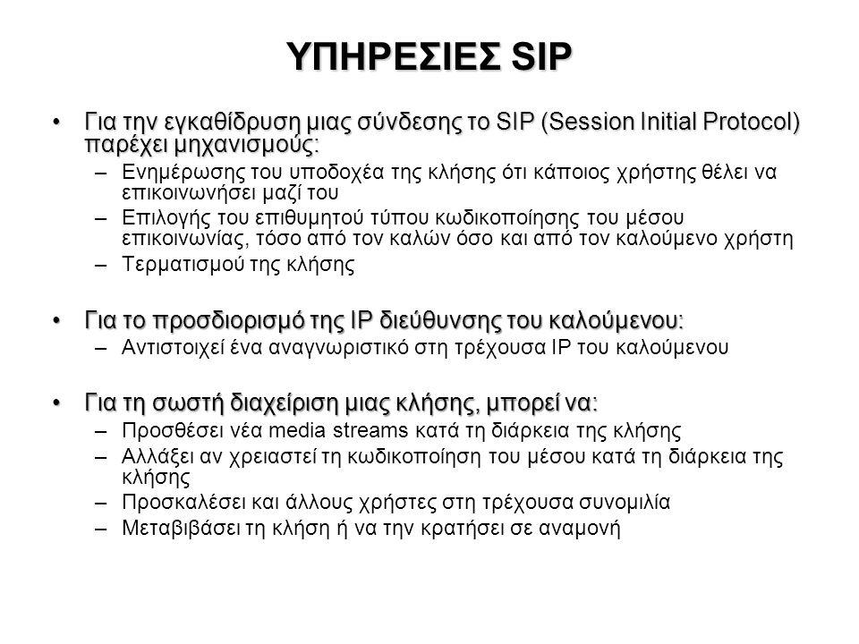 ΥΠΗΡΕΣΙΕΣ SIP •Για την εγκαθίδρυση μιας σύνδεσης το SIP (Session Initial Protocol) παρέχει μηχανισμούς: –Ενημέρωσης του υποδοχέα της κλήσης ότι κάποιο