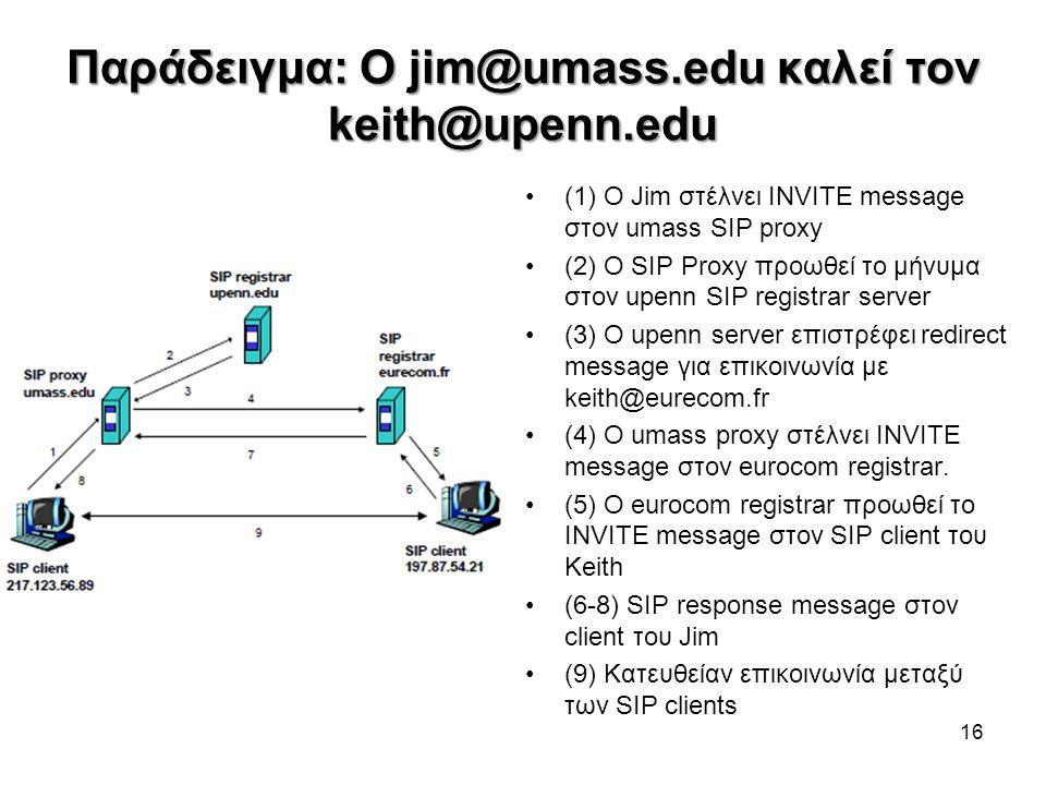 Παράδειγμα: Ο jim@umass.edu καλεί τον keith@upenn.edu •(1) O Jim στέλνει INVITE message στον umass SIP proxy •(2) O SIP Proxy προωθεί το μήνυμα στον u