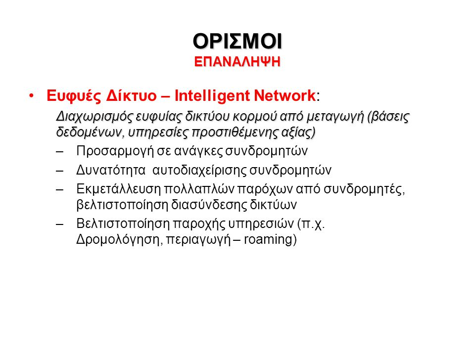 ΟΡΙΣΜΟΙ ΕΠΑΝΑΛΗΨΗ •Ευφυές Δίκτυο – Intelligent Network: Διαχωρισμός ευφυίας δικτύου κορμού από μεταγωγή (βάσεις δεδομένων, υπηρεσίες προστιθέμενης αξί