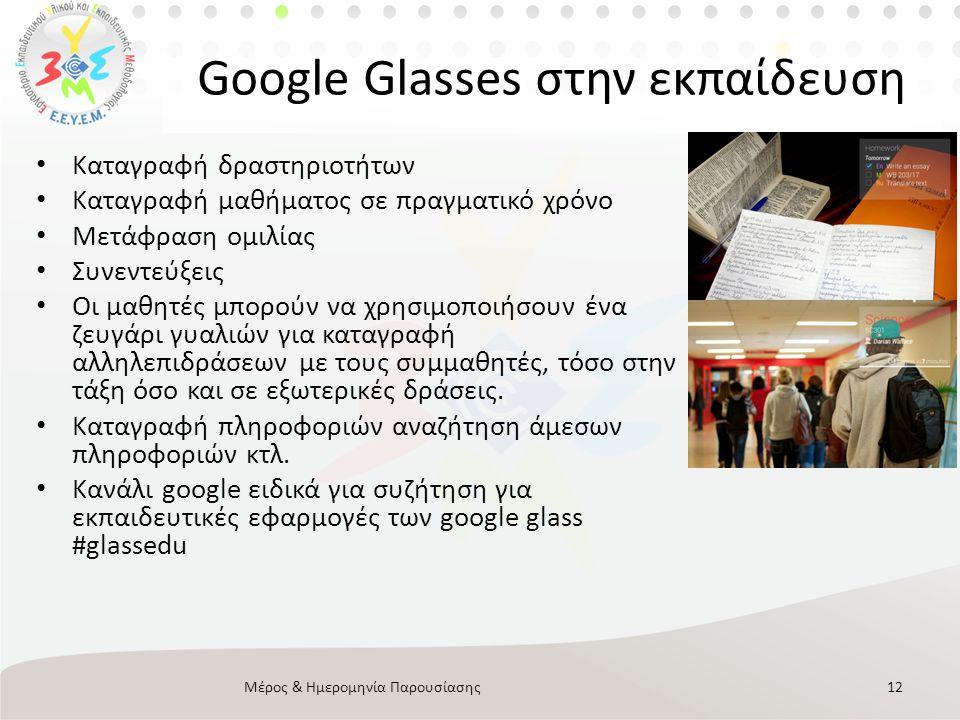 Google Glasses στην εκπαίδευση • Καταγραφή δραστηριοτήτων • Καταγραφή μαθήματος σε πραγματικό χρόνο • Μετάφραση ομιλίας • Συνεντεύξεις • Οι μαθητές μπορoύν να χρησιμοποιήσουν ένα ζευγάρι γυαλιών για καταγραφή αλληλεπιδράσεων με τους συμμαθητές, τόσο στην τάξη όσο και σε εξωτερικές δράσεις.