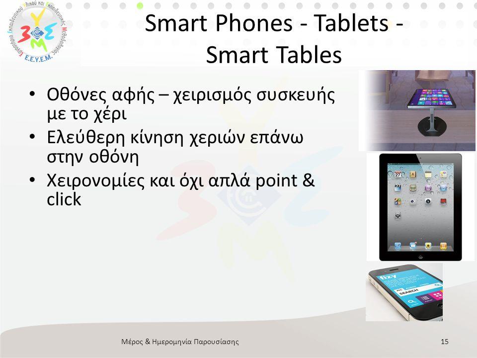 Smart Phones - Tablets - Smart Tables • Οθόνες αφής – χειρισμός συσκευής με το χέρι • Ελεύθερη κίνηση χεριών επάνω στην οθόνη • Χειρονομίες και όχι απλά point & click Μέρος & Ημερομηνία Παρουσίασης15