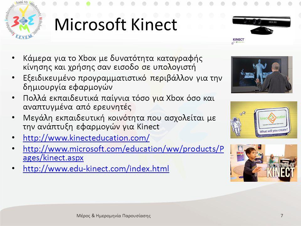 Microsoft Kinect Μέρος & Ημερομηνία Παρουσίασης7 • Κάμερα για το Xbox με δυνατότητα καταγραφής κίνησης και χρήσης σαν εισοδο σε υπολογιστή • Εξειδικευμένο προγραμματιστικό περιβάλλον για την δημιουργία εφαρμογών • Πολλά εκπαιδευτικά παίγνια τόσο για Xbox όσο και αναπτυγμένα από ερευνητές • Μεγάλη εκπαιδευτική κοινότητα που ασχολείται με την ανάπτυξη εφαρμογών για Kinect • http://www.kinecteducation.com/ http://www.kinecteducation.com/ • http://www.microsoft.com/education/ww/products/P ages/kinect.aspx http://www.microsoft.com/education/ww/products/P ages/kinect.aspx • http://www.edu-kinect.com/index.html http://www.edu-kinect.com/index.html