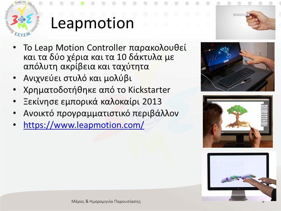Leapmotion • Το Leap Motion Controller παρακολουθεί και τα δύο χέρια και τα 10 δάκτυλα με απόλυτη ακρίβεια και ταχύτητα • Ανιχνεύει στυλό και μολύβι • Χρηματοδοτήθηκε από το Kickstarter • Ξεκίνησε εμπορικά καλοκαίρι 2013 • Ανοικτό προγραμματιστικό περιβάλλον • https://www.leapmotion.com/ https://www.leapmotion.com/ Μέρος & Ημερομηνία Παρουσίασης9