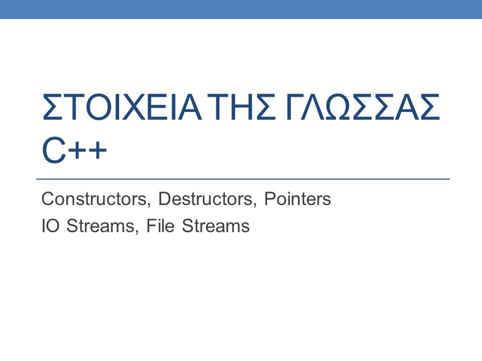 ΣΤΟΙΧΕΙΑ ΤΗΣ ΓΛΩΣΣΑΣ C++ Constructors, Destructors, Pointers IO Streams, File Streams