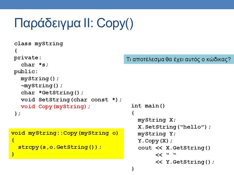 Παράδειγμα ΙΙ: Copy() class myString { private: char *s; public: myString(); ~myString(); char *GetString(); void SetString(char const *); void Copy(myString); }; void myString::Copy(myString o) { strcpy(s,o.GetString()); } int main() { myString X; X.SetString( hello ); myString Y; Y.Copy(X); cout << X.GetString() << << Y.GetString(); } Τι αποτέλεσμα θα έχει αυτός ο κώδικας?