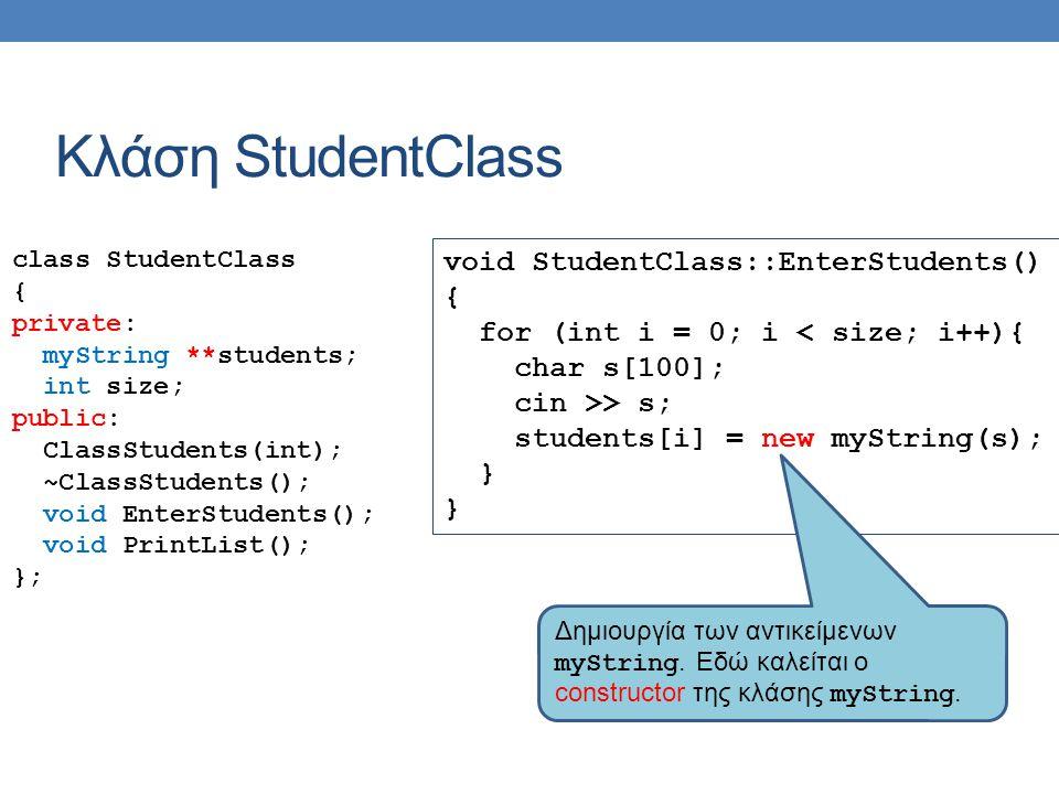 Κλάση StudentClass class StudentClass { private: myString **students; int size; public: ClassStudents(int); ~ClassStudents(); void EnterStudents(); void PrintList(); }; void StudentClass::EnterStudents() { for (int i = 0; i < size; i++){ char s[100]; cin >> s; students[i] = new myString(s); } Δημιουργία των αντικείμενων myString.