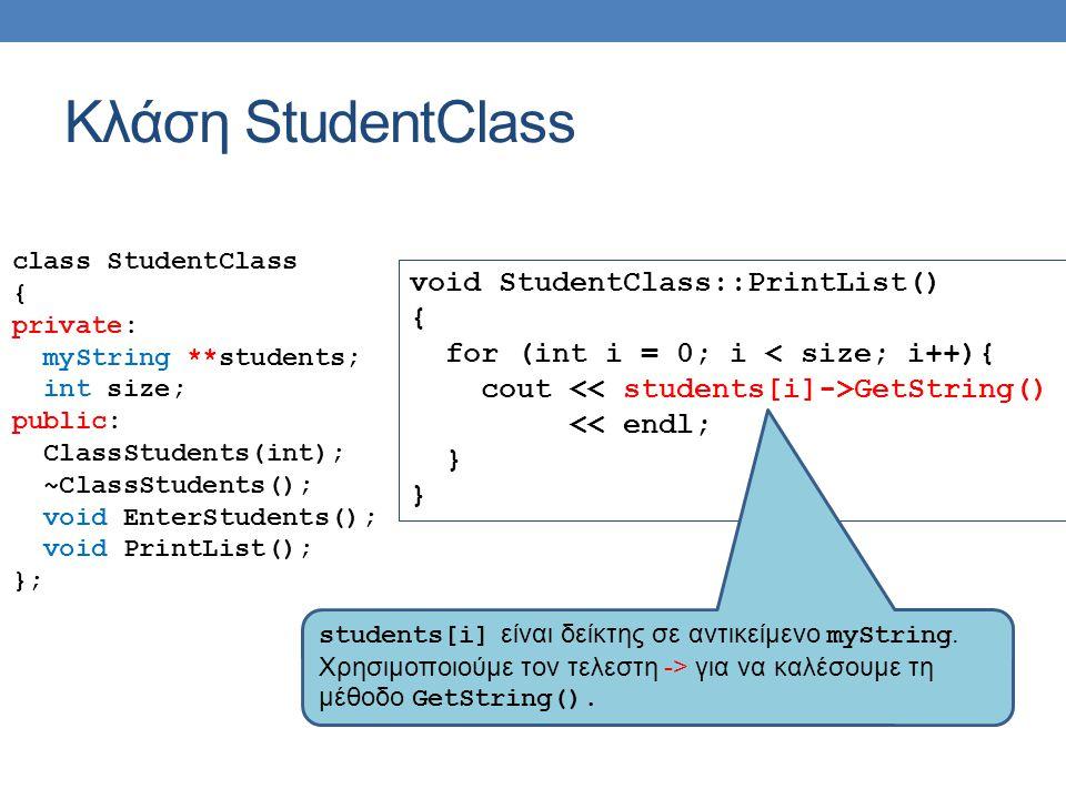 Κλάση StudentClass class StudentClass { private: myString **students; int size; public: ClassStudents(int); ~ClassStudents(); void EnterStudents(); void PrintList(); }; void StudentClass::PrintList() { for (int i = 0; i < size; i++){ cout GetString() << endl; } students[i] είναι δείκτης σε αντικείμενο myString.