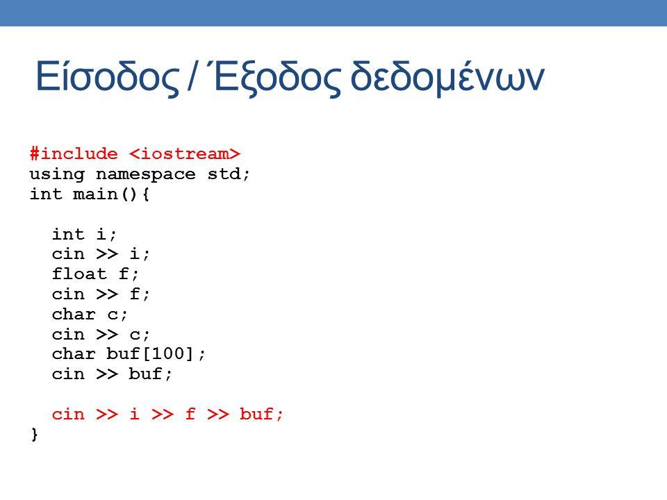 Είσοδος / Έξοδος δεδομένων #include using namespace std; int main(){ int i; cin >> i; float f; cin >> f; char c; cin >> c; char buf[100]; cin >> buf; cin >> i >> f >> buf; }