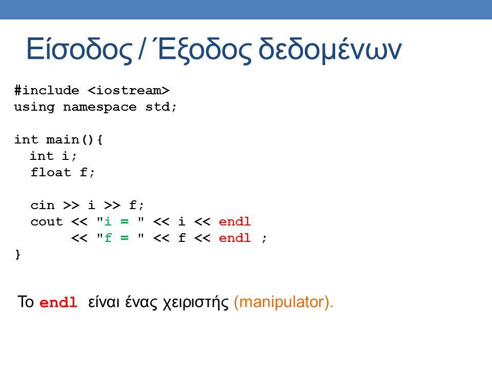 Είσοδος / Έξοδος δεδομένων #include using namespace std; int main(){ int i; float f; cin >> i >> f; cout << i = << i << endl << f = << f << endl ; } Το endl είναι ένας χειριστής (manipulator).