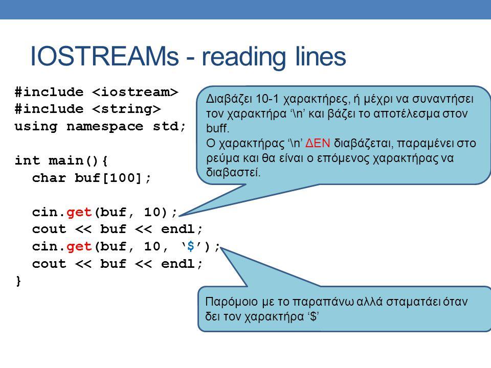 IOSTREAMs - reading lines #include using namespace std; int main(){ char buf[100]; cin.get(buf, 10); cout << buf << endl; cin.get(buf, 10, '$'); cout << buf << endl; } Διαβάζει 10-1 χαρακτήρες, ή μέχρι να συναντήσει τον χαρακτήρα '\n' και βάζει το αποτέλεσμα στον buff.