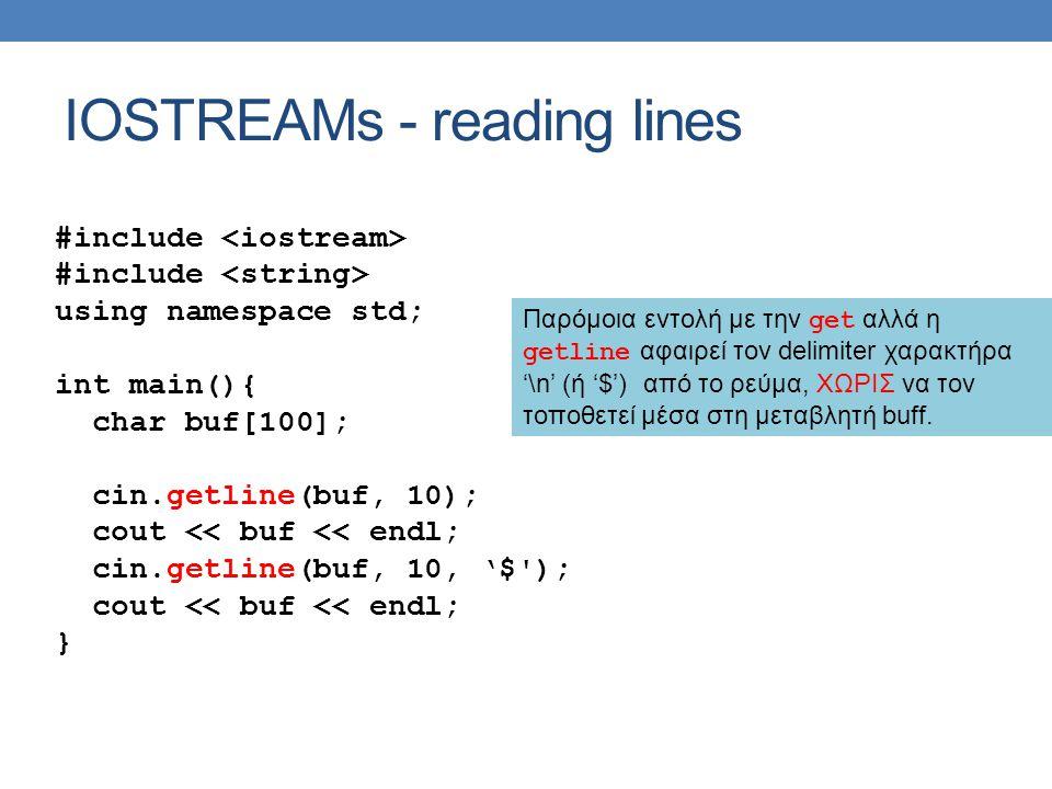 IOSTREAMs - reading lines #include using namespace std; int main(){ char buf[100]; cin.getline(buf, 10); cout << buf << endl; cin.getline(buf, 10, '$ ); cout << buf << endl; } Παρόμοια εντολή με την get αλλά η getline αφαιρεί τον delimiter χαρακτήρα '\n' (ή '$') από το ρεύμα, ΧΩΡΙΣ να τον τοποθετεί μέσα στη μεταβλητή buff.