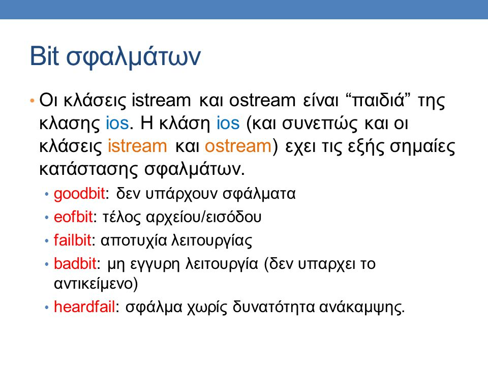 "Bit σφαλμάτων • Οι κλάσεις istream και ostream είναι ""παιδιά"" της κλασης ios. H κλάση ios (και συνεπώς και οι κλάσεις istream και ostream) εχει τις εξ"