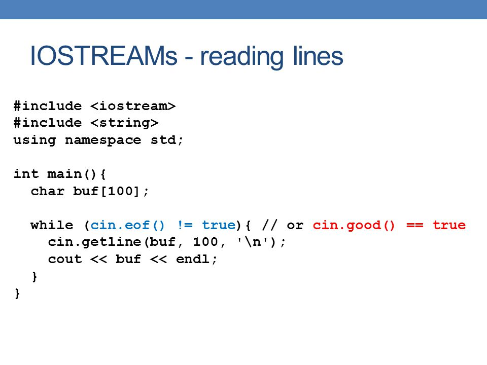 IOSTREAMs - reading lines #include using namespace std; int main(){ char buf[100]; while (cin.eof() != true){ // or cin.good() == true cin.getline(buf, 100, \n ); cout << buf << endl; }