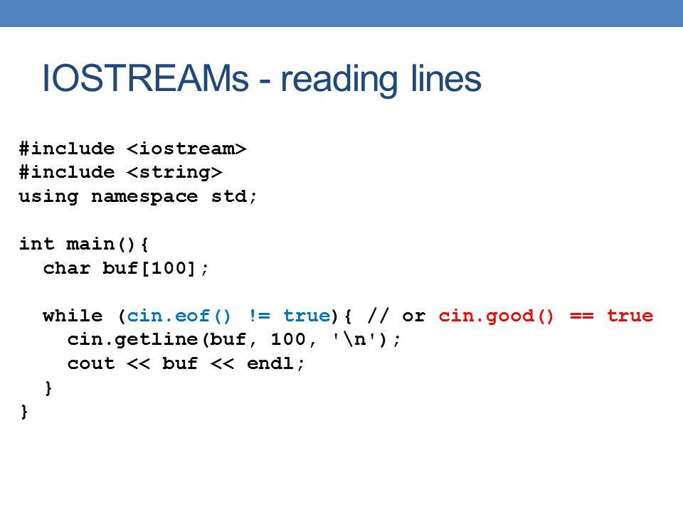 IOSTREAMs - reading lines #include using namespace std; int main(){ char buf[100]; while (cin.eof() != true){ // or cin.good() == true cin.getline(buf
