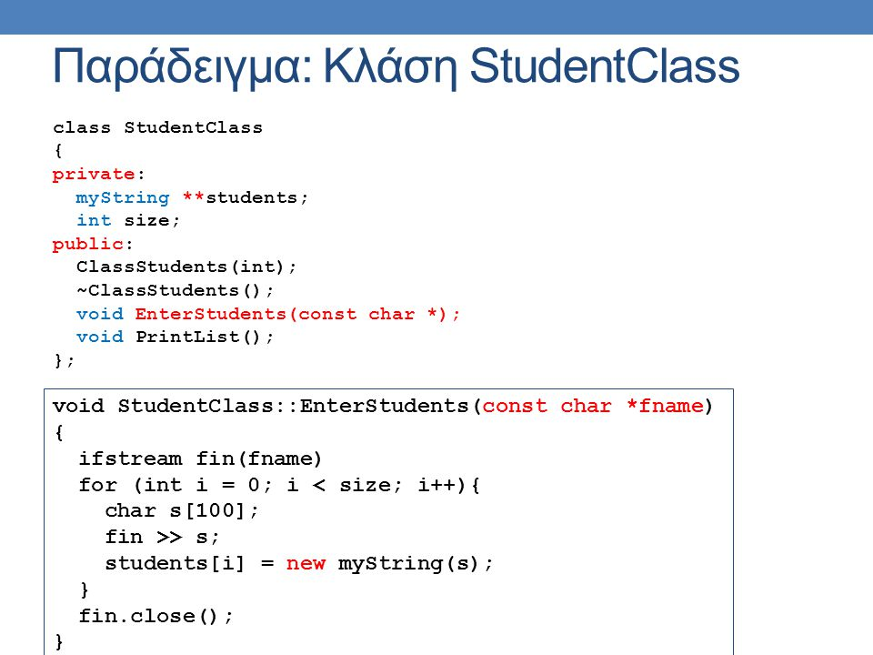 Παράδειγμα: Κλάση StudentClass class StudentClass { private: myString **students; int size; public: ClassStudents(int); ~ClassStudents(); void EnterStudents(const char *); void PrintList(); }; void StudentClass::EnterStudents(const char *fname) { ifstream fin(fname) for (int i = 0; i < size; i++){ char s[100]; fin >> s; students[i] = new myString(s); } fin.close(); }