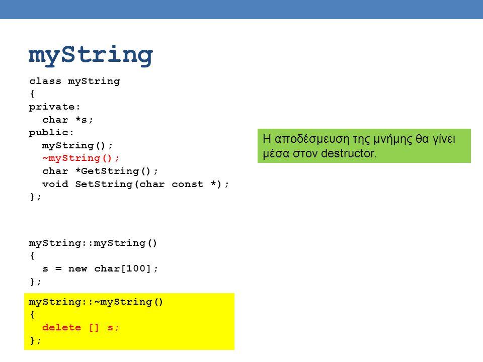 myString class myString { private: char *s; public: myString(); ~myString(); char *GetString(); void SetString(char const *); }; Η αποδέσμευση της μνήμης θα γίνει μέσα στον destructor.